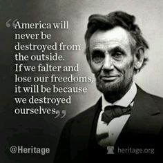 """""""America will never be destroyed from the outside. If we falter and lose our freedoms it will be because we destroyed ourselves."""" -- Abraham Lincoln"""
