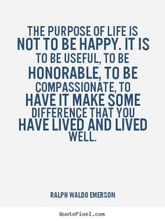 """The purpose of life is not to be happy. It is to be useful, to be honorable, to be compassionate, to have it make some difference that you have lived and lived well."" - Ralph Waldo Emerson"