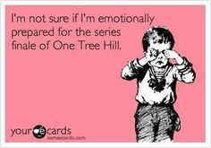 One Tree Hill - hahaha! that's how i felt too!!