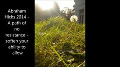 Abraham Hicks 2014 -  A path of no resistance -  soften your ability to ...