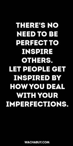 #inspiration #quote / THERE'S NO NEED TO BE  PERFECT TO  INSPIRE OTHERS. LET PEOPLE GET INSPIRED BY HOW YOU DEAL WITH YOUR  IMPERFECTIONS.