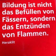 """...""""Bildung ist nicht das Befuellen von Fässern, sondern das Entzünden von Flammen."""" Heraklit"""
