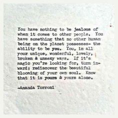 """""""You have nothing to be jealous of when it comes to other people. You have something that no other human being on the planet possesses- the ability to be you.""""- Amanda Torroni"""