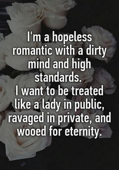 I am a hopeless romantic with a dirty mind and high standards I want to be treated like a lady in public, ravaged in private and wooed for eternity -Whisper Quotes Thoughts, Life Quotes Love, Sex Quotes, Love Quotes For Her, Great Quotes, Quotes To Live By, Inspirational Quotes, Funny Quotes, Private Life Quotes