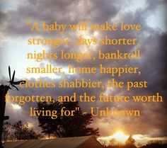 A baby will make love stronger, days shorter, nights longer, bankroll smaller, home happier, clothes shabbier, the past forgotten, and the future worth living