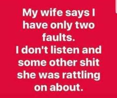 My wife says I have only two faults. I don't listen & some other shit she was rattling on about.