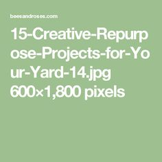 15-Creative-Repurpose-Projects-for-Your-Yard-14.jpg 600×1,800 pixels