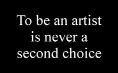 To be an artist is never a second choice