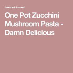 One Pot Zucchini Mushroom Pasta - Damn Delicious