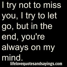 I try not to miss you, I try to let go,but in the end,you're always on my mind. Unknown