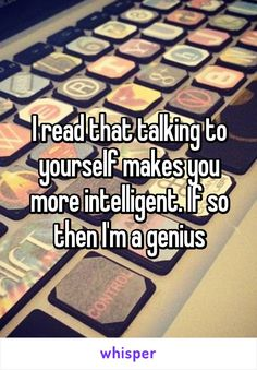 I read that talking to yourself makes you more intelligent. If so then I'm a genius