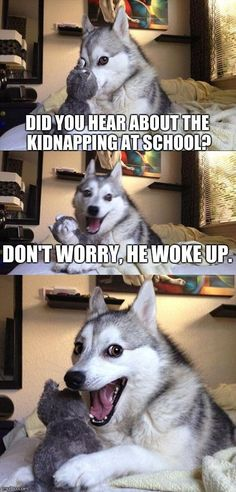 Bad Pun Dog | DID YOU HEAR ABOUT THE KIDNAPPING AT SCHOOL? DON'T WORRY, HE WOKE UP. | image tagged in memes,bad pun dog | made w/ Imgflip meme maker
