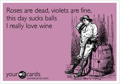 Roses are dead, violets are fine, this day sucks balls I really love wine.