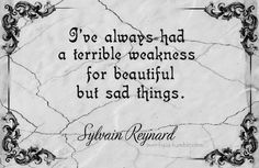"""""""I've always had a terrible weakness for beautiful but sad things."""" Sylvain Reynard, Gabriel's Inferno"""