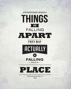 Sometimes when things are falling apart, they may actually be falling in to place.