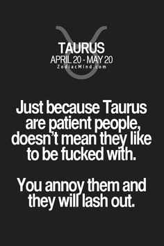 Just because Taurus are patient people, doesn't mean they like to be fucked with. You annoy them and they will lash out