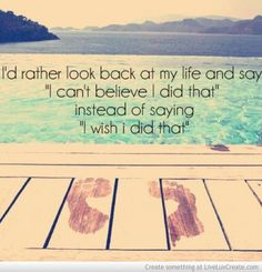 "I'd rather look back at my life and say ""I can't believe I did that"" instead of saying ""I wish I did that"""