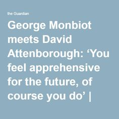 George Monbiot meets David Attenborough: 'You feel apprehensive for the future, of course you do' | Television & radio | The Guardian