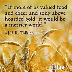 If more of us valued food and cheer and song above hoarded gold, it would be a merrier world. -J.R.R. Tolkien #EdenFoods #JRRTolkien #quotes