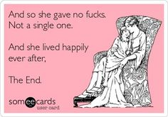 And she gave no f*cks, not a single one. And she lived happily ever ever. The end