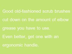 Good old-fashioned scrub brushes cut down on the amount of elbow grease you have to use.  Even better, get one with an ergonomic handle. Brush Cut, Grease, Household Tips, Cleaning Tips, Brushes, Scrubs, Shoe Polish, Home Hacks, Blushes