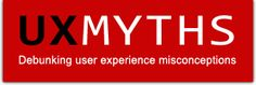 UX Myths - awesome list of myths about user experience - DEBUNK CENTRAL! A great site.