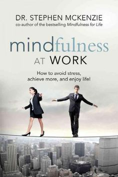 Mindfulness at Work: How to Avoid Stress, Achieve More, and Enjoy Life!