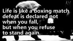 Life is like a boxing match defeat is declared not when you fall, but when you refuse to stand again.