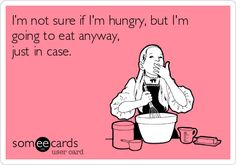 I'm not sure if I'm hungry, but I'm going to eat anyway, just in case.