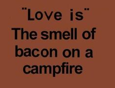 It sure is, love is...the smell of bacon on a campfire.  http://www.mredepot.com/servlet/the-364/Yoder%E2%80%99s-Celebrity-Canned-Bacon/Detail