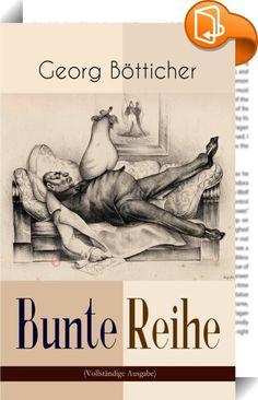 """Bunte Reihe (Vollständige Ausgabe)    ::  Dieses eBook: """"Bunte Reihe (Vollständige Ausgabe)"""" ist mit einem detaillierten und dynamischen Inhaltsverzeichnis versehen und wurde sorgfältig korrekturgelesen. Georg Bötticher (1849-1918) war ein deutscher Grafiker, Schriftsteller und Literaturwissenschaftler.Bötticher, der Vater des Kabarettisten Joachim Ringelnatz, war ein sehr erfolgreicher Musterzeichner und in späteren Jahren Verfasser vor allem humoristischer Schriften, die er teils in ..."""