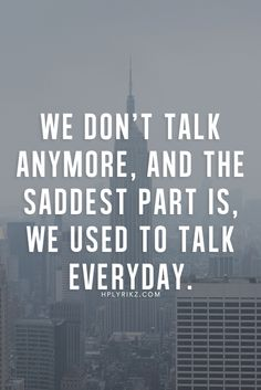 We don't talk anymore, and the saddest part is we use to talk everyday.
