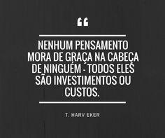 """""""Nenhum pensamento mora de graça na cabeça de ninguém - todos eles são investimentos ou custos"""". T. Harv Eker no livro Os Segredos da Mente Milionária"""