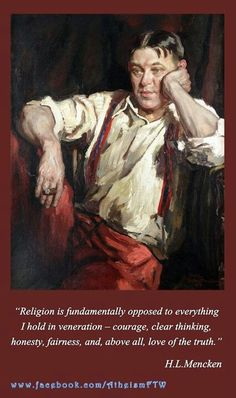 """""""Religion is fundamentally opposed to everything I hold in veneration - courage, clear thinking, honesty, fairness, and above all, love of the truth."""" - H. L. Mencken."""