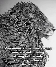 """You never know how strong you are until being strong is the only choice you have."" -- BobMarley"