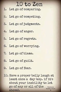 """10 to Zen: 1. Let go of comparing. 2. Let go of competing. 3. Let go of judgements. 4. Let go of anger. 5. Let go of regrets. 6. Let go of worrying. 7. Let go of blame. 8. Let go of guilt. 9. Let go of fear. 10. Have a proper belly laugh at least once a day (esp. if it's about your inability to go of an or all of the above)."" - Unknown"