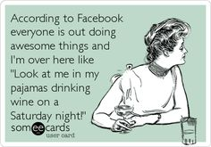 Funny Confession Ecard: According to Facebook everyone is out doing awesome things and I'm over here like 'Look at me in my pajamas drinking wine on a Saturday night!'