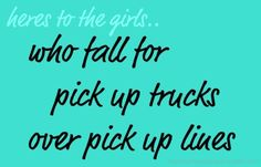 heres to the girls who fall for pick up trucks over pick up lines.