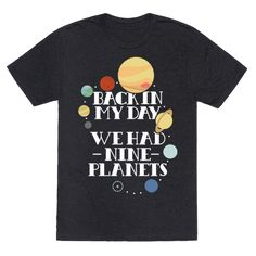 Whether you look at Pluto's new classification with mild disgust or willing acceptance, you can't deny that kids these days just don't have as many planets as they used to. Relive the good ol' Pluto days with this Nine Planets tee!