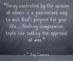 Being controlled by the opinion of others is a guaranteed way to miss God's purpose for your life......Nothing compromises truth like seeking the approval of men.