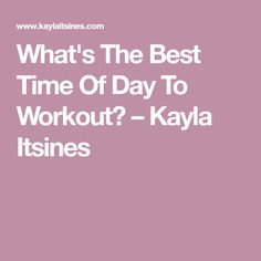 What's The Best Time Of Day To Workout? – Kayla Itsines
