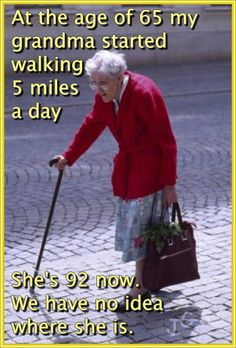 """""""At the age of 65 my grandma started walking 5 miles a day........""""  I had to pin this because I laughed so much - we must laugh at the funny thing age does to us and then carry on!"""