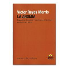 La anomia. Espacios, tiempos y conflictos anómicos, Análisis de casos – Víctor Reyes Morris – Ediciones Aurora www.librosyeditores.com Editores y distribuidores.