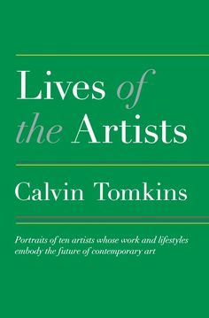 The Lives of the Artists by Calvin Tomkins