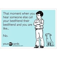 That moment when you hear someone else call your best friend their best friend and you are like... No.