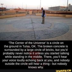'The Center of the Universe' is a circle on the ground in Tulsa, OK. The broken concrete is surrounded by a large circle of bricks, but you'd probably never notice it unless you started talking while. Creepy Facts, Wtf Fun Facts, Random Facts, Creepy Dude, Random Stuff, Cool Places To Visit, Places To Travel, Places To Go, Vacation Places