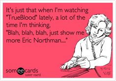 It's just that when I'm watching 'TrueBlood' lately, a lot of the time I'm thinking, 'Blah, blah, blah, just show me more Eric Northman....'
