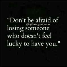Don't be afraid of losing someone who doesn't feel lucky to have you - quotes about life - inspirational quotes - motivational quotes - love quotes Motivacional Quotes, Great Quotes, Quotes To Live By, Inspirational Quotes, Super Quotes, Quotes Images, Quote Pictures, Inspire Quotes, Night Quotes