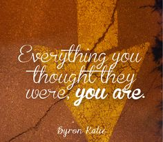 """""""Everything you thought they were, you are."""" - Byron Katie"""