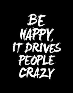 Be happy, it drives people crazy.